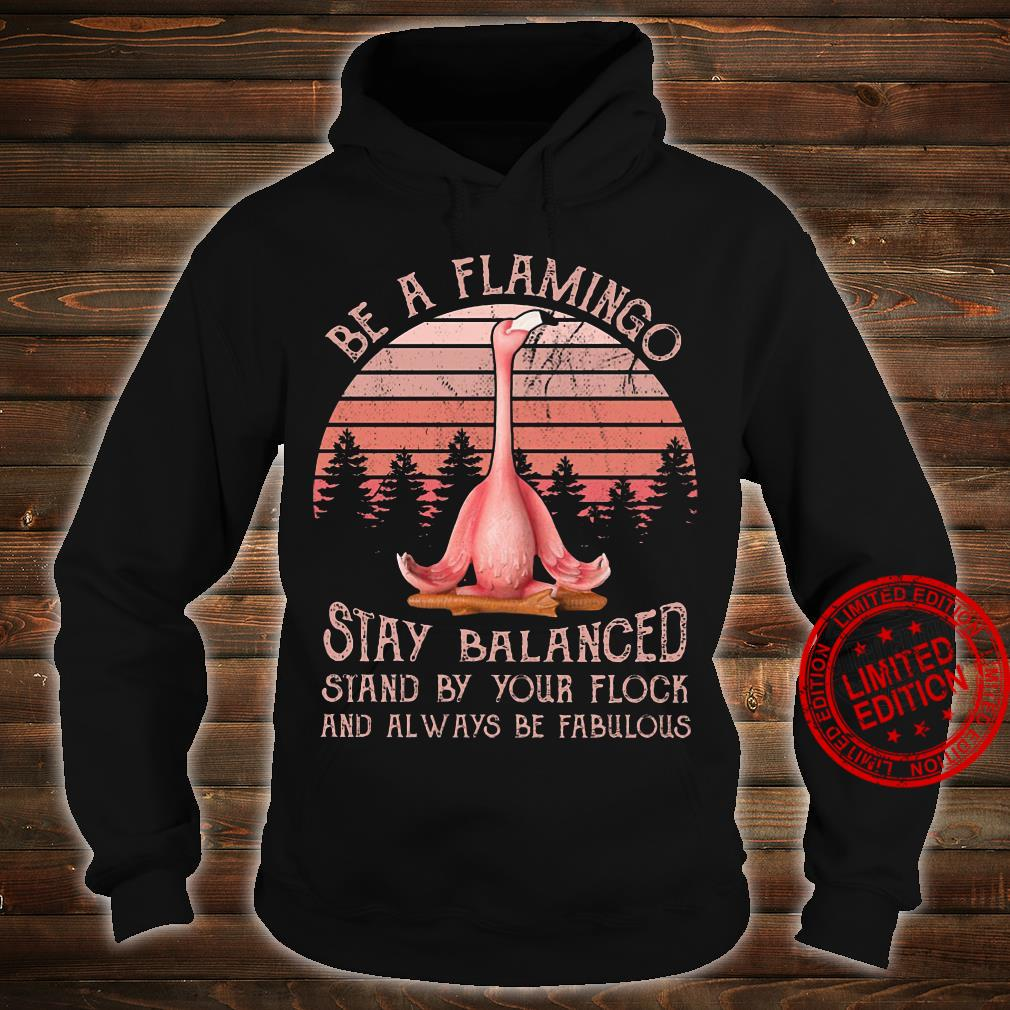 Be a flamingo stay balanced stand by your flock and always be fabulous shirt hoodie