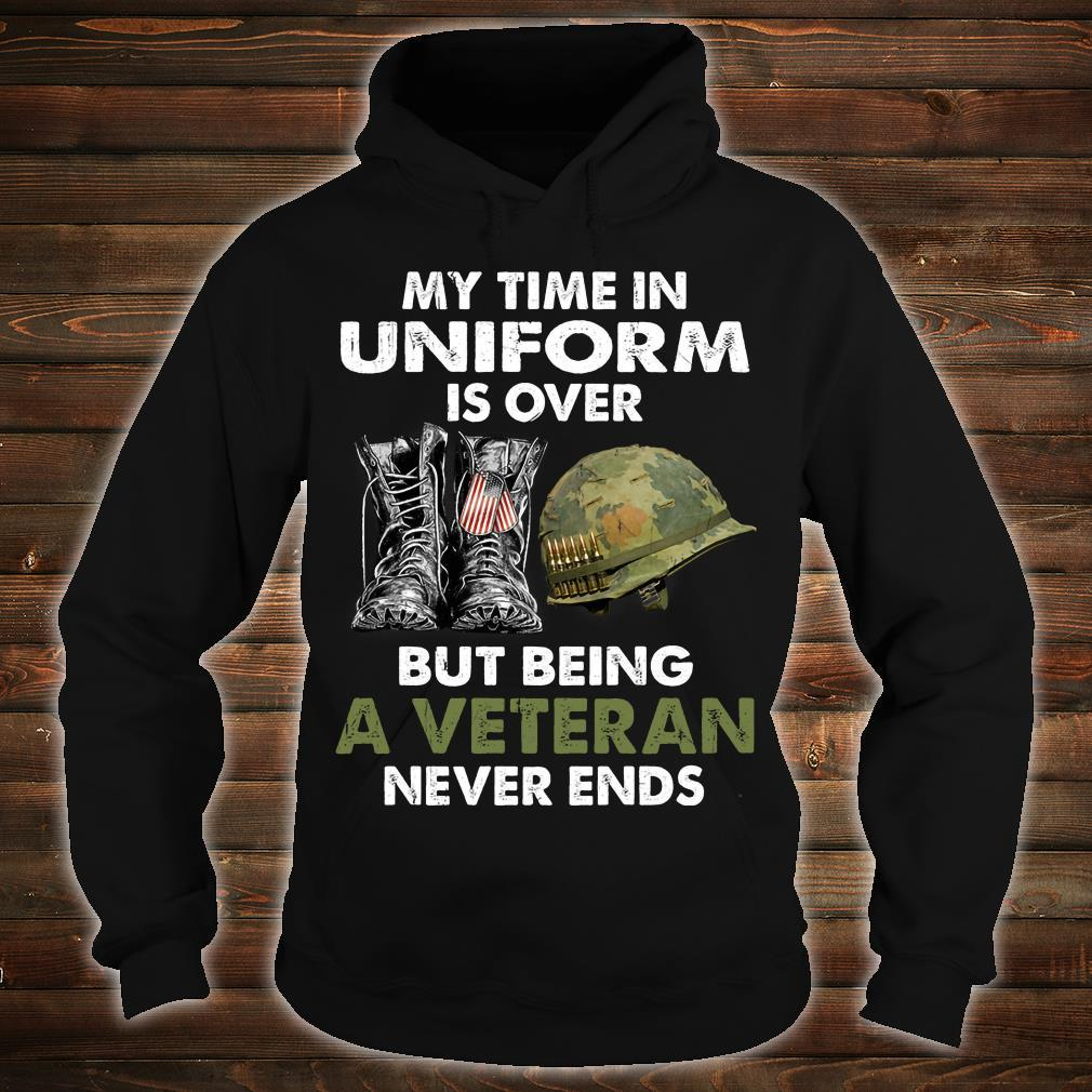 My Time In Uniform Is Over But Being A Veteran Never Ends Shirt hoodie
